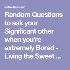 Random Questions to ask your Significant other when you're extremely Bored - Living the Sweet Wife