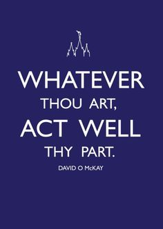 whatever thou art, act well thy part. Elaine Dalton conference talk April 2013