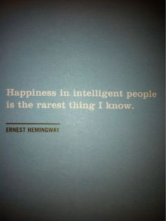 """""""Happiness in intelligent people is the rarest thing I know."""" -Ernest Hemingway"""