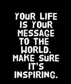 Your life is your message.