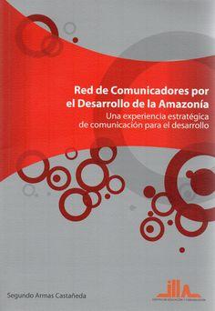 Red de comunicadores por el desarrollo de la Amazonía : una experiencia estratégica de Comunicación para el Desarrollo / Segundo Armas Castañeda. (Centro de Educación y Comunicación, 2013) / P 96.D4 A74