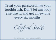 Treat your password like your toothbrush. Don't let anybody else use it, and get a new one every six months. ~Clifford Stoll  #security #password #tips #toothbrush #quotes