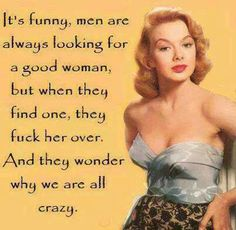 It's funny, men are always looking for a good woman...