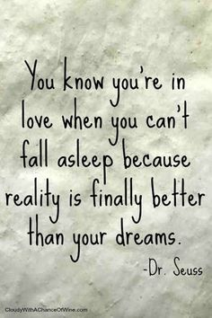 """You know you're in love when you can't fall asleep because reality is finally better than your dreams."" — Dr. Seuss"