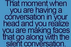 Silent conversation Haha I do this all the time!