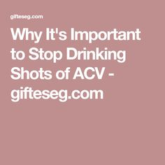 Why It's Important to Stop Drinking Shots of ACV - gifteseg.com
