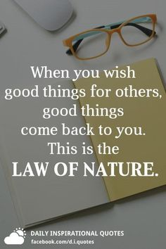 When you wish good things for others, good things come back to you. This is the LAW OF NATURE.