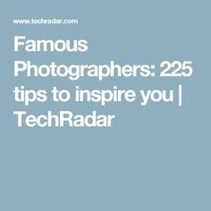 Famous Photographers: 225 tips to inspire you | TechRadar