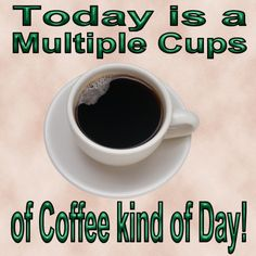Today is a multiple cups of coffee kind of day!