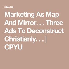 Marketing As Map And Mirror. . . Three Ads To Deconstruct Christianly. . . | CPYU