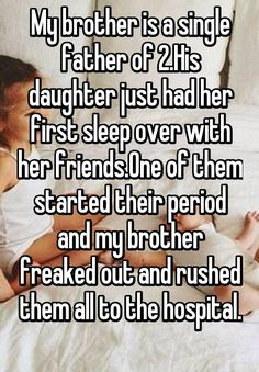 """My brother is a single father of 2.His daughter just had her first sleep over with her friends.One of them started their period and my brother freaked out and rushed them all to the hospital. """
