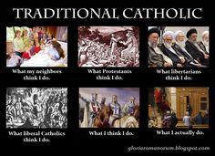 Traditional Catholic. What my neighbors, protestants, libertarians, liberal catholics think I do, versus what I think I do and what I actually do. Catholic memes.