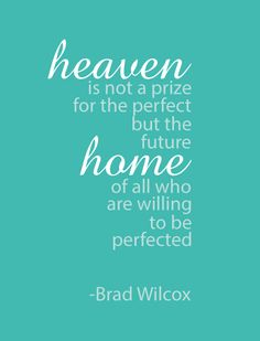 """Heaven is not a prize for the perfect, but the future home of all who are willing to be perfected."" - Brad Wilcox, in The Continuous Conversion"
