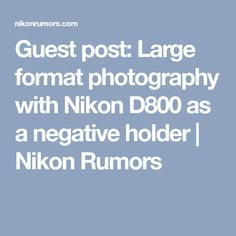 Guest post: Large format photography with Nikon D800 as a negative holder | Nikon Rumors