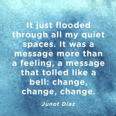 """""""It just flooded through all my quiet spaces. It was a message more than a feeling, a message that tolled like a bell; change, change, change."""" — Junot Díaz"""