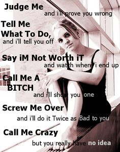 Judge me and I'll prove you wrong  Tell me what to do and I'll tell you off  Say I'm not worth it and see where I end up Call me a b*tch and I'll show you one  S*rew me over and I'll do twice as bad to you  Call me crazy but you really have no idea