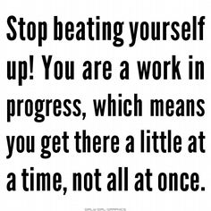 Stop beating yourself up! You are a work in progress, which means you get there a little at a time, not all at once.