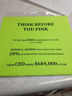 "The Susan G Komen For The Cure Foundation has actually successfully sued ""competing"" charities, because (paraphrasing) their ""message or branding was infringing."" You read that correctly: they took money that people had donated to cure cancer, and hired attorneys with it, to sue ANOTHER group of people trying to find a cure for cancer, who, in turn, had to us their donated money to hire their own legal counsel to defend themselves."