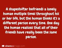 Writing prompt - A shapeshifter befriends a lonely human multiple times throughout his or her life, but the human thinks it's a different person every time. One day the human realizes that all of their friends have really been the same person. Book Prompts, Dialogue Prompts, Creative Writing Prompts, Story Prompts, Cool Writing, Writing Advice, Writing Resources, Writing Help, Writing A Book
