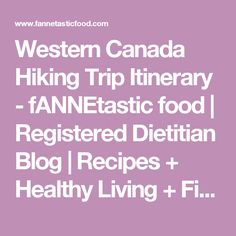 Western Canada Hiking Trip Itinerary - fANNEtastic food | Registered Dietitian Blog | Recipes + Healthy Living + Fitness