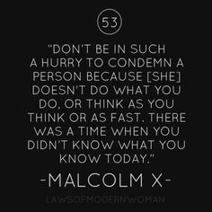 Don't be in such a hurry to condemn a person because [she] doesn't do what you do, or think as you think or as fast. There was a time when you didn't know what you know today.