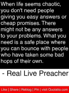 When life seems chaotic, you don't need people giving you easy answers or cheap promises. There might not be any answers to your problems. What you need is a safe place where you can bounce with people who have taken some bad hops of their own. - Real Live Preacher #quotes #quotations