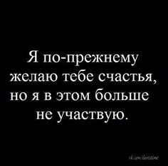 I wish you happiness as before, but I don't participate in it any more. Mood Quotes, Positive Quotes, Life Quotes, Bingo Quotes, Goodbye Quotes, Russian Quotes, Text Pictures, Humor, Good Thoughts
