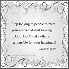 Stop looking to people to meet your needs and start looking to God. Don't make others responsible for your happiness!  ~Joyce Meyers