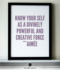 KNOW your self as a Divinely powerful and creative force   ~Aimée