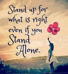 Standing up for what is right often does mean you will be standing alone ... and that's okay ... so much peace there. No more egg shells.