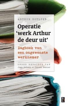 (B) Operatie 'werk Arthur de deur uit' - dagboek van een ongewenste werknemer 3.6 of 5 stars 3.60  ·  rating details  ·  10 ratings   Persoonlijk en aangrijpend verslag van een ongewenste werknemer  http://www.kopgroepbibliotheken.nl/catalogus.html?q=+Operatie+%C3%A2%C2%80%C2%98werk+Arthur+de+deur+uit%C3%A2%C2%80%C2%99
