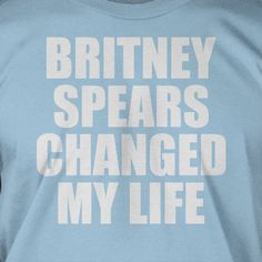 Taylor    Britney Spears Changed My Life T-Shirt Tee Shirt T Shirt Geek Mens Ladies Womens Youth Kids. $14.99, via Etsy.
