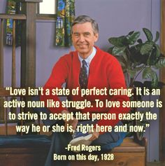 to love someone is to strive to accept that person exactly the way he or she is, right here and now // fred rogers Fred Rogers, Great Quotes, Quotes To Live By, Inspirational Quotes, Uplifting Quotes, Awesome Quotes, Inspirational Life Lessons, Uplifting Thoughts, Motivational Sayings