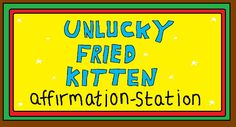 The Unlucky Fried Kitten Affirmation-Station