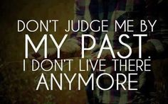 if you want to judge me based upon my past, dont be surprised when you become apart of it!