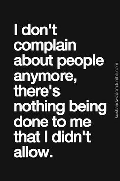 I don't complain about people anymore, there's nothing being done to me that I didn't allow.