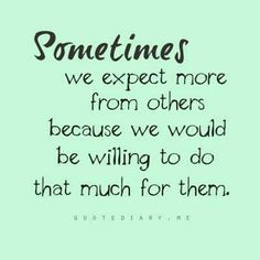 Sometimes we expect more from others because we would be willing to do that much for them. #quote #quotes #life