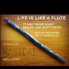 Life is like a flute. It may have many holes and emptiness, but if you work on it carefully, it can play magical memories.