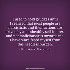 I used to hold grudges until I realized that most people are narcissistic and their actions are driven by an unhealthy self-interest and not maliciousness towards me. I have since freed myself from this needless burden.