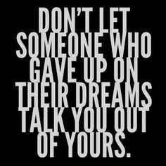 Don't let someone who gave up on their dreams, talk you out of yours.