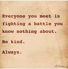 Be Kind. You don't know what storms they are going through! jwt