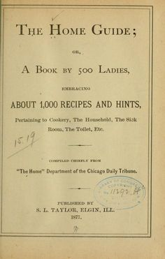 1877 Home Guide, The _A Book by 500 Ladies … abt 1,000 Recipes & Hints, Pertaining To Cookery, The Household, The Sick Room, The Toilet, etc