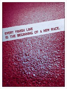 Every finish line is the beginning of a new race.