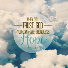 When you TRUST GOD you can have boundless HOPE.