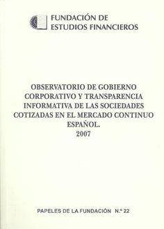Observatorio de gobierno corporativo y transparencia informativa de las sociedades cotizadas en el mercado continuo español, 2007 / ponente del informe de valoración de gobierno corporativo, Juan Fernández-Armesto ; director del equipo de investigación, Raf[a]el Crespí Cladera [Madrid] : Fundación de Estudios Financieros, D. L. 2007