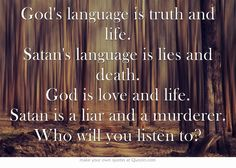 God's language is truth and life. Satan's language is lies and death. God is love and life. Satan is a liar and a murderer. Who will you listen to?
