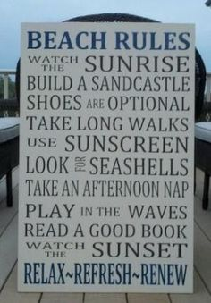 Beach rules ~ watch the sunrise, build a sandcastle, shoes are optional, take long walks, use sunscreen, look for seashells, take an afternoon nap, play in the waves, read a good book, watch the sunset, relax ~ refresh ~ renew