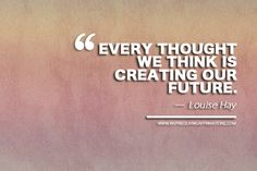 Every thought we think is creating our future.