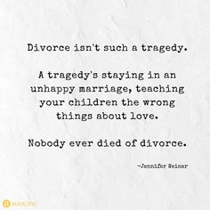 Divorce isn't such a tragedy. A tragedy's staying in an unhappy marriage, teaching your children the wrong things about love. Nobody ever died of divorce. Divorced Parents Quotes, Unhappy Marriage Quotes, Divorce Quotes, Love And Marriage, Relationship Quotes, Life Quotes, Divorce Humor, Sad Quotes, Wisdom Quotes