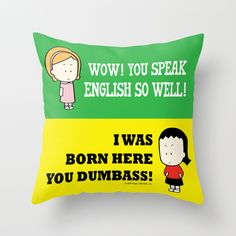 """""""Wow you speak English so well, I was born here you dumbass!"""" Angry Little Girls pillow http://society6.com/angrylittlegirls/pillows"""